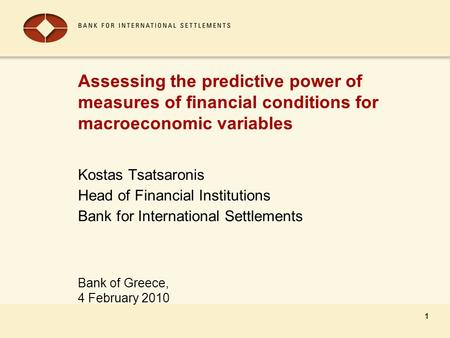 Bank of Greece, 4 February 2010 1 Assessing the predictive power of measures of financial conditions for macroeconomic variables Kostas Tsatsaronis Head.