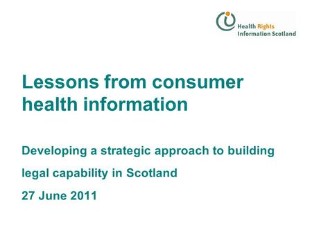 Lessons from consumer health information Developing a strategic approach to building legal capability in Scotland 27 June 2011.