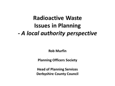 Radioactive Waste Issues in Planning - A local authority perspective Rob Murfin Planning Officers Society Head of Planning Services Derbyshire County Council.