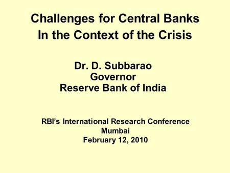 Challenges for Central Banks In the Context of the Crisis Dr. D. Subbarao Governor Reserve Bank of India RBI's International Research Conference Mumbai.