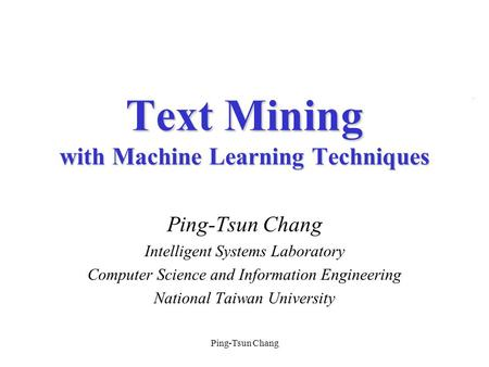 Ping-Tsun Chang Intelligent Systems Laboratory Computer Science and Information Engineering National Taiwan University Text Mining with Machine Learning.