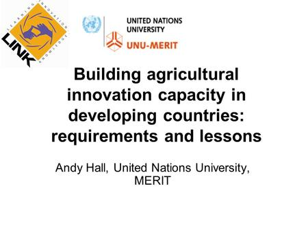 Building agricultural innovation capacity in developing countries: requirements and lessons Andy Hall, United Nations University, MERIT.
