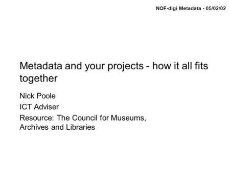 NOF-digi Metadata - 05/02/02 Metadata and your projects - how it all fits together Nick Poole ICT Adviser Resource: The Council for Museums, Archives and.