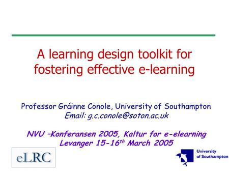 A learning design toolkit for fostering effective e-learning Professor Gráinne Conole, University of Southampton   NVU –Konferansen.