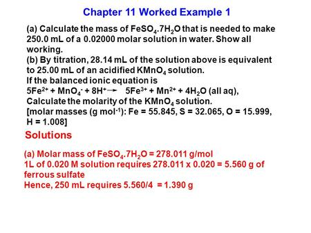(a) Calculate the mass of FeSO 4.7H 2 O that is needed to make 250.0 mL of a 0.02000 molar solution in water. Show all working. (b) By titration, 28.14.