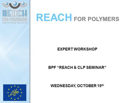"REACH FOR POLYMERS EXPERT WORKSHOP BPF ""REACH & CLP SEMINAR"" WEDNESDAY, OCTOBER 19 th."