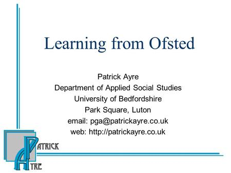 Learning from Ofsted Patrick Ayre Department of Applied Social Studies University of Bedfordshire Park Square, Luton   web: