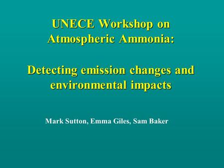 UNECE Workshop on Atmospheric Ammonia: Detecting emission changes and environmental impacts Mark Sutton, Emma Giles, Sam Baker.