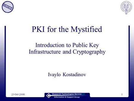 23 Oct 20081 PKI for the Mystified Introduction to Public Key Infrastructure and Cryptography Ivaylo Kostadinov.