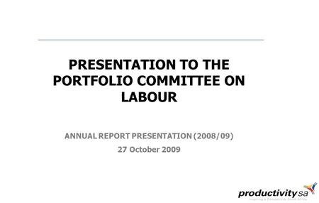 PRESENTATION TO THE PORTFOLIO COMMITTEE ON LABOUR ANNUAL REPORT PRESENTATION (2008/09) 27 October 2009.