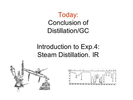 Today: Conclusion of Distillation/GC Introduction to Exp.4: Steam Distillation. IR.