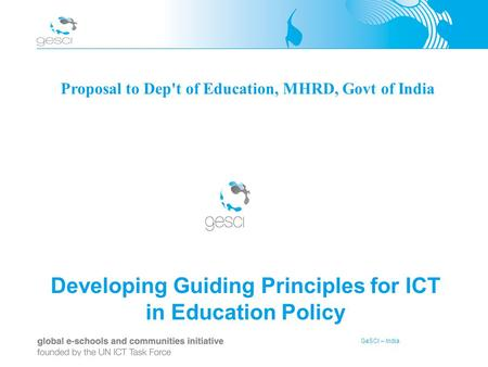 GeSCI – India Developing Guiding Principles for ICT in Education Policy Proposal to Dep't of Education, MHRD, Govt of India.
