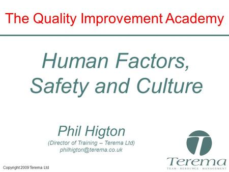 Copyright 2009 Terema Ltd Phil Higton (Director of Training – Terema Ltd) The Quality Improvement Academy Human Factors, Safety.