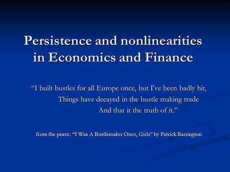 "Persistence and nonlinearities in Economics and Finance ""I built bustles for all Europe once, but I've been badly hit, Things have decayed in the bustle."
