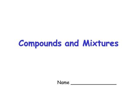 Compounds and Mixtures Name ________________ Elements If a solid, liquid or gas is made up of only one type of atom we say it is an element. For example,