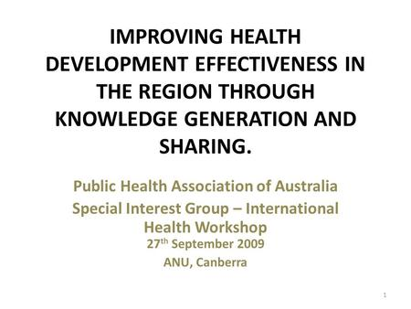IMPROVING HEALTH DEVELOPMENT EFFECTIVENESS IN THE REGION THROUGH KNOWLEDGE GENERATION AND SHARING. Public Health Association of Australia Special Interest.
