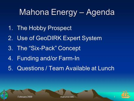 "February 2009mahona.com1 Mahona Energy – Agenda 1.The Hobby Prospect 2.Use of GeoDIRK Expert System 3.The ""Six-Pack"" Concept 4.Funding and/or Farm-In 5.Questions."