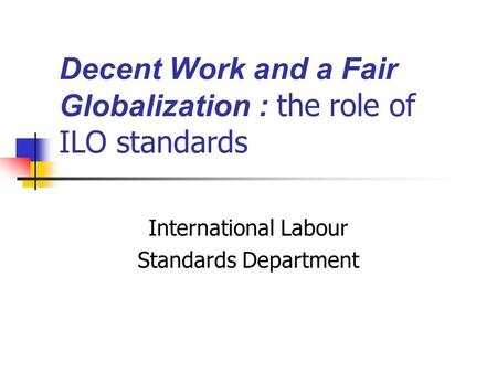 Decent Work and a Fair Globalization : the role of ILO standards International Labour Standards Department.