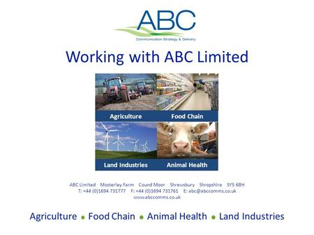 Working with ABC Limited Agriculture  Food Chain  Animal Health  Land Industries ABC Limited Mosterley Farm Cound Moor Shrewsbury Shropshire SY5 6BH.