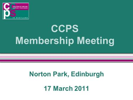 CCPS Membership Meeting Norton Park, Edinburgh 17 March 2011.