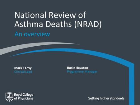 Mark L Levy Clinical Lead National Review of Asthma Deaths (NRAD) An overview Rosie Houston Programme Manager.