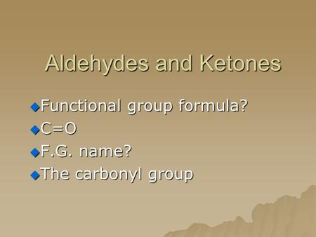 Aldehydes and Ketones  Functional group formula?  C=O  F.G. name?  The carbonyl group.