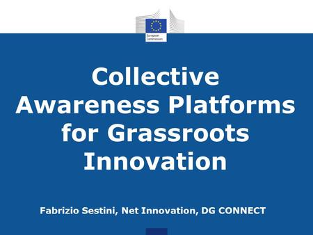 Collective Awareness Platforms for Grassroots Innovation Fabrizio Sestini, Net Innovation, DG CONNECT.