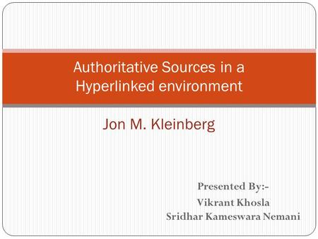 Presented By:- Vikrant Khosla Sridhar Kameswara Nemani Authoritative Sources in a Hyperlinked environment Jon M. Kleinberg.