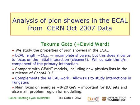 1 Calice Meeting Lyon 16/09/09Tak Goto + DRW Analysis of pion showers in the ECAL from CERN Oct 2007 Data Takuma Goto (+David Ward)  We study the properties.