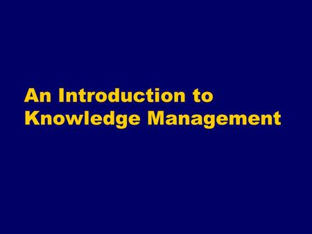 An Introduction to Knowledge Management Objectives for this session To explore the history & theory of Knowledge Management (KM) To understand the controversies.