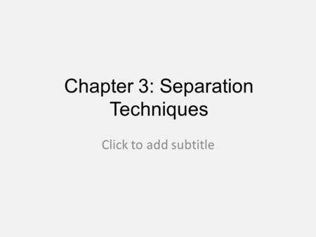 Chapter 3: Separation Techniques Click to add subtitle.