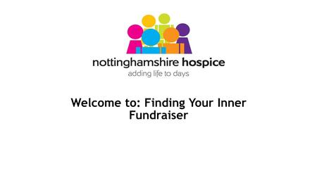 Welcome to: Finding Your Inner Fundraiser. Holly Swinckels Fundraising Development Manager at Nottinghamshire Hospice Previously Marketing & Fundraising.