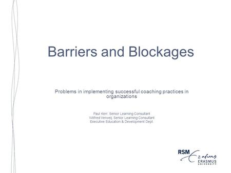 Barriers and Blockages Problems in implementing successful coaching practices in organizations Paul Kerr, Senior Learning Consultant Wilfred Verweij, Senior.