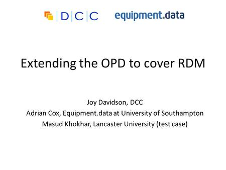Extending the OPD to cover RDM Joy Davidson, DCC Adrian Cox, Equipment.data at University of Southampton Masud Khokhar, Lancaster University (test case)