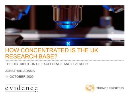 HOW CONCENTRATED IS THE UK RESEARCH BASE? THE DISTRIBUTION OF EXCELLENCE AND DIVERSITY JONATHAN ADAMS 14 OCTOBER 2009.