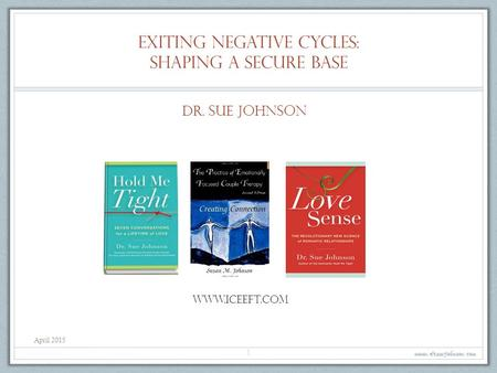 Exiting negative cycles: shaping a secure base www.drsuejohnson.com 1 Dr. Sue Johnson www.iceeft.com April 2015.