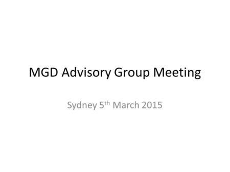 MGD Advisory Group Meeting Sydney 5 th March 2015.
