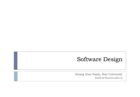 Software Design Hoang Huu Hanh, Hue University hanh-at-hueuni.edu.vn.