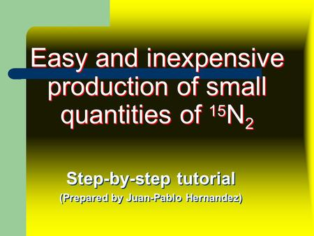 Easy and inexpensive production of small quantities of 15 N 2 Step-by-step tutorial (Prepared by Juan-Pablo Hernandez) Step-by-step tutorial (Prepared.