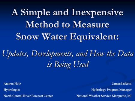 A Simple and Inexpensive Method to Measure Snow Water Equivalent: Updates, Developments, and How the Data is Being Used Andrea Holz Hydrologist North Central.