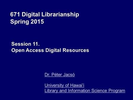 671 Digital Librarianship Spring 2015 Dr. Péter Jacsó University of Hawai'i Library and Information Science Program Session 11. Open Access Digital Resources.