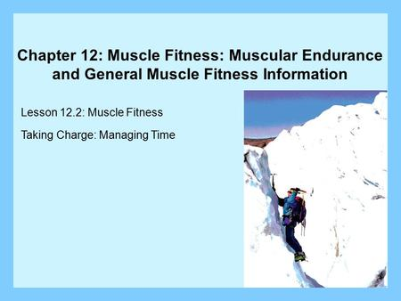 Chapter 12: Muscle Fitness: Muscular Endurance and General Muscle Fitness Information Lesson 12.2: Muscle Fitness Taking Charge: Managing Time.