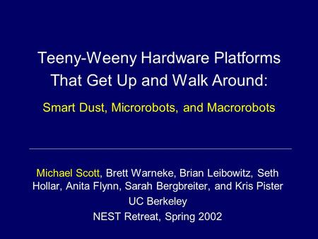 Teeny-Weeny Hardware Platforms That Get Up and Walk Around: Smart Dust, Microrobots, and Macrorobots Michael Scott, Brett Warneke, Brian Leibowitz, Seth.