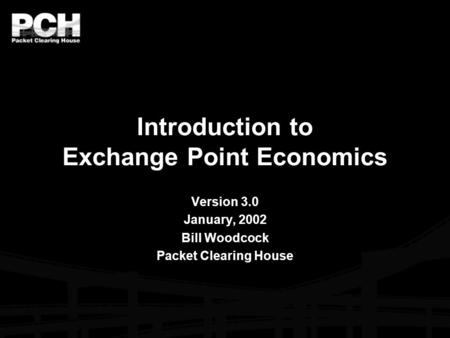 Introduction to Exchange Point Economics Version 3.0 January, 2002 Bill Woodcock Packet Clearing House.