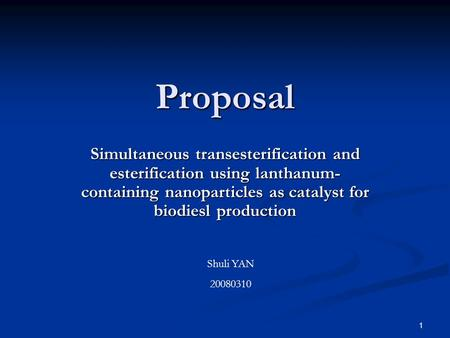 1 Proposal Simultaneous transesterification and esterification using lanthanum- containing nanoparticles as catalyst for biodiesl production Shuli YAN.