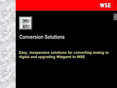 1 Conversion Solutions Easy, inexpensive solutions for converting analog to digital and upgrading Wiegand to WSE.