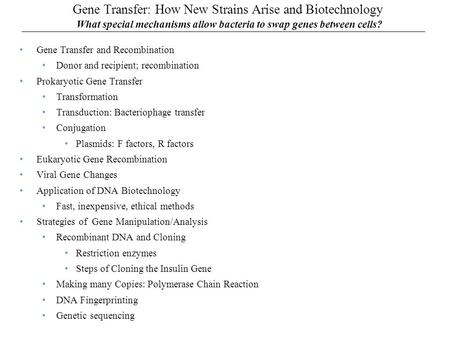 Gene Transfer: How New Strains Arise and Biotechnology What special mechanisms allow bacteria to swap genes between cells? Gene Transfer and Recombination.