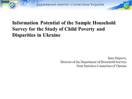 1 Information Potential of the Sample Household Survey for the Study of Child Poverty and Disparities in Ukraine Inna Osipova, Director of the Department.