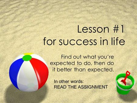 Lesson #1 for success in life Find out what you're expected to do, then do it better than expected. In other words: READ THE ASSIGNMENT.