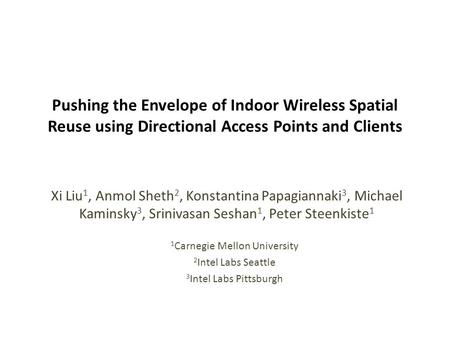 Pushing the Envelope of Indoor Wireless Spatial Reuse using Directional Access Points and Clients Xi Liu 1, Anmol Sheth 2, Konstantina Papagiannaki 3,